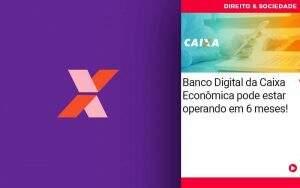 Banco Digital Da Caixa Economica Pode Estar Esperando Em 6 Meses - Abrir Empresa Simples