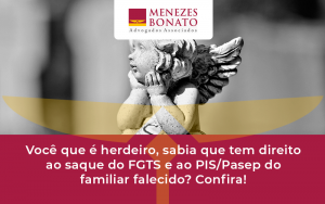 Herdeiros Podem Sacar Fgts E Pis Menezes - Menezes Bonato Advogados Associados
