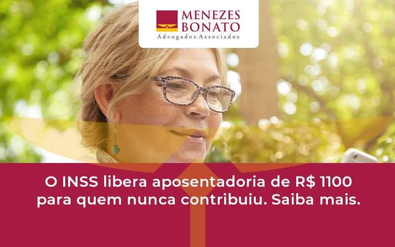 O Inss Libera Aposentadoria De R$ 1100 Para Quem Nunca Contribuiu. Saiba Mais Menezes - Menezes Bonato Advogados Associados